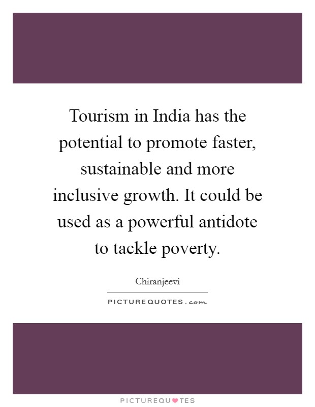 Tourism in India has the potential to promote faster, sustainable and more inclusive growth. It could be used as a powerful antidote to tackle poverty Picture Quote #1