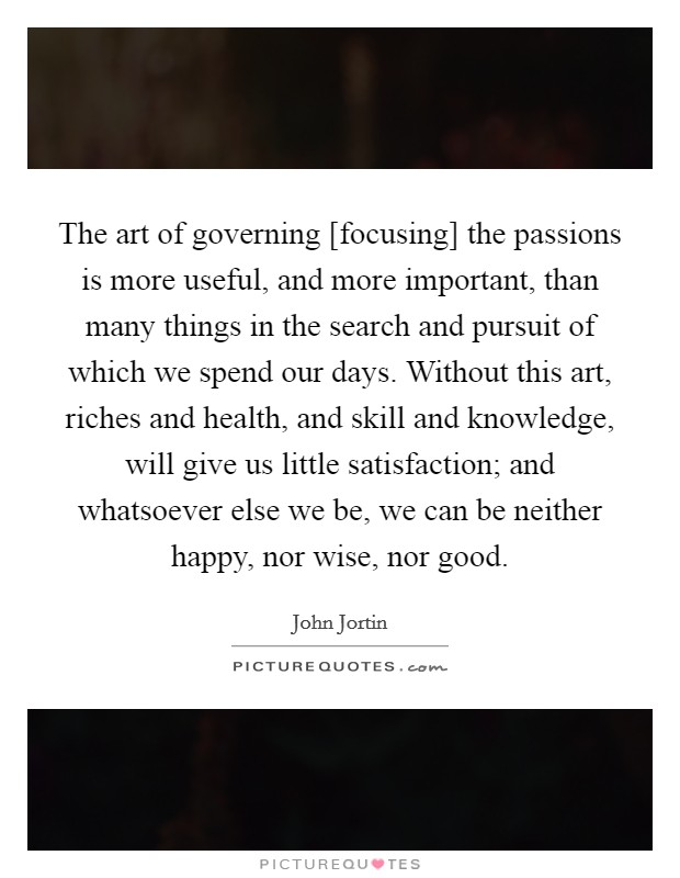 The art of governing [focusing] the passions is more useful, and more important, than many things in the search and pursuit of which we spend our days. Without this art, riches and health, and skill and knowledge, will give us little satisfaction; and whatsoever else we be, we can be neither happy, nor wise, nor good Picture Quote #1