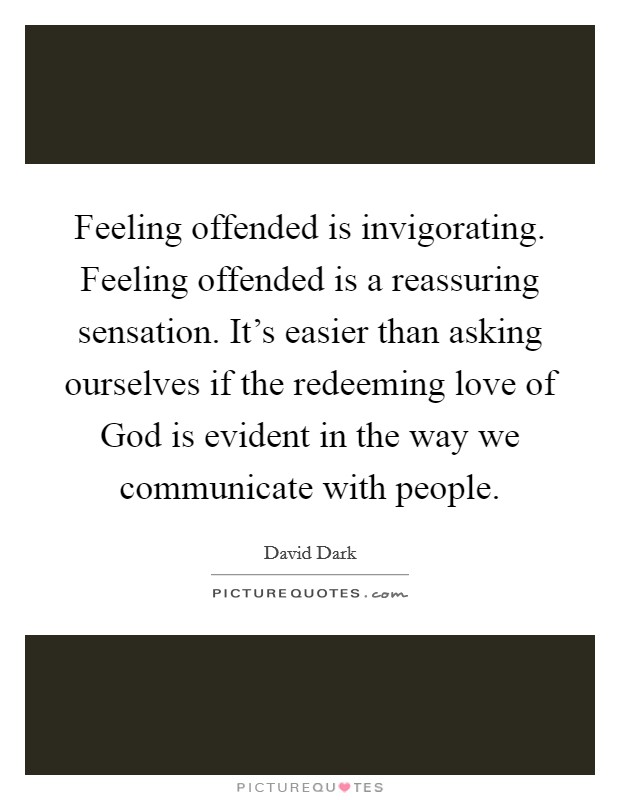 Feeling offended is invigorating. Feeling offended is a ...