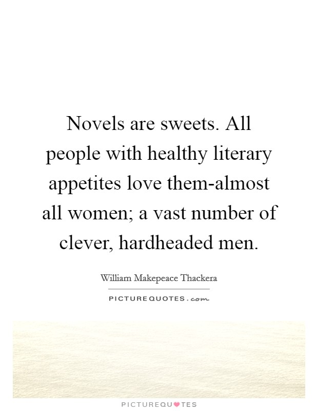 Novels are sweets. All people with healthy literary appetites love them-almost all women; a vast number of clever, hardheaded men Picture Quote #1