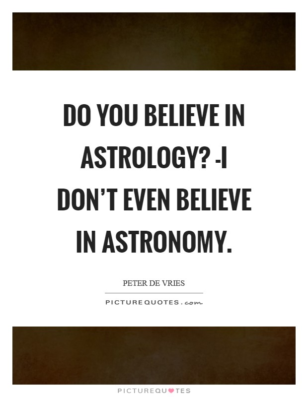 Do you believe in astrology? -I don't even believe in astronomy Picture Quote #1