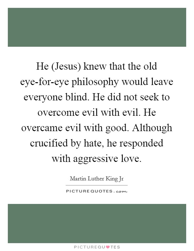 He (Jesus) knew that the old eye-for-eye philosophy would leave everyone blind. He did not seek to overcome evil with evil. He overcame evil with good. Although crucified by hate, he responded with aggressive love Picture Quote #1