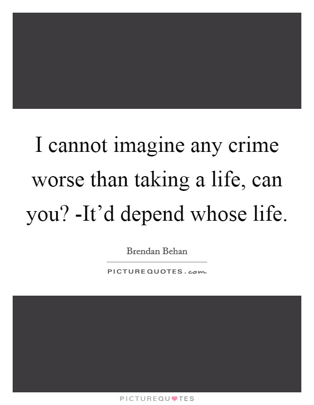 I cannot imagine any crime worse than taking a life, can you? -It'd depend whose life Picture Quote #1