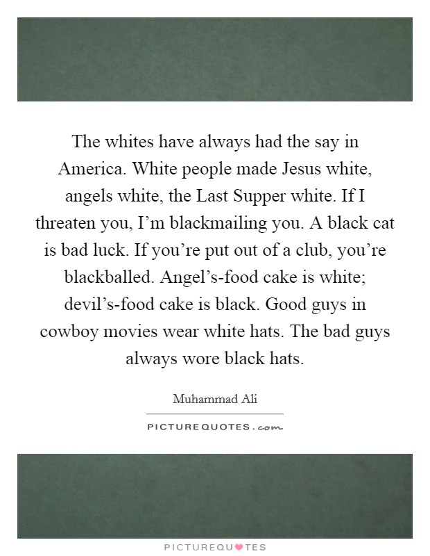The whites have always had the say in America. White people made Jesus white, angels white, the Last Supper white. If I threaten you, I'm blackmailing you. A black cat is bad luck. If you're put out of a club, you're blackballed. Angel's-food cake is white; devil's-food cake is black. Good guys in cowboy movies wear white hats. The bad guys always wore black hats Picture Quote #1