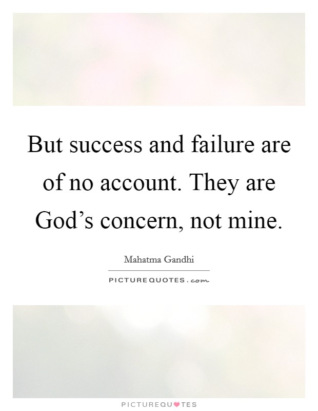 But success and failure are of no account. They are God's concern, not mine Picture Quote #1