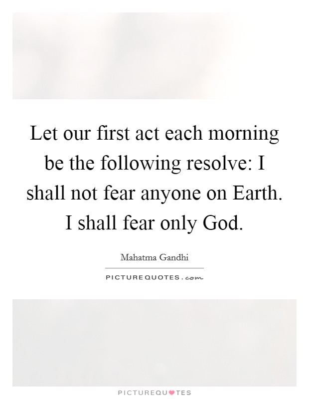 Let our first act each morning be the following resolve: I shall not fear anyone on Earth. I shall fear only God Picture Quote #1