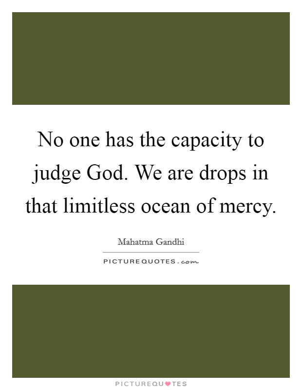 No one has the capacity to judge God. We are drops in that limitless ocean of mercy Picture Quote #1
