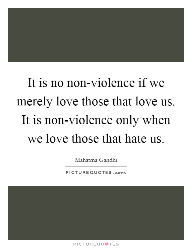 It is no non-violence if we merely love those that love us. It is non-violence only when we love those that hate us Picture Quote #1