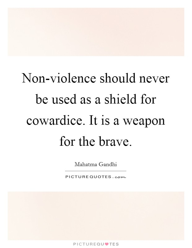 Non-violence should never be used as a shield for cowardice. It is a weapon for the brave Picture Quote #1