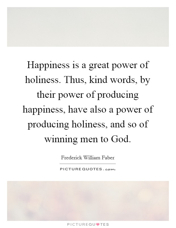 Happiness is a great power of holiness. Thus, kind words, by their power of producing happiness, have also a power of producing holiness, and so of winning men to God Picture Quote #1
