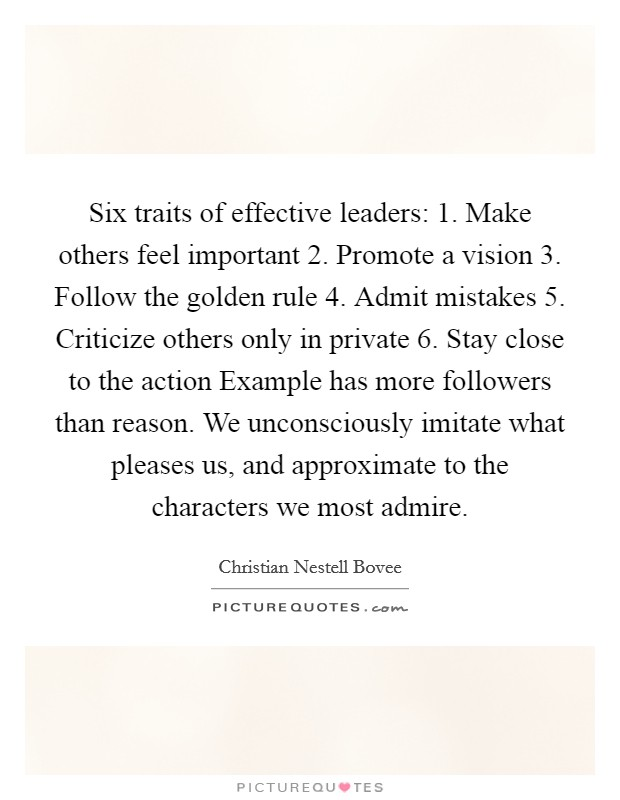 Six traits of effective leaders: 1. Make others feel important 2. Promote a vision 3. Follow the golden rule 4. Admit mistakes 5. Criticize others only in private 6. Stay close to the action Example has more followers than reason. We unconsciously imitate what pleases us, and approximate to the characters we most admire Picture Quote #1