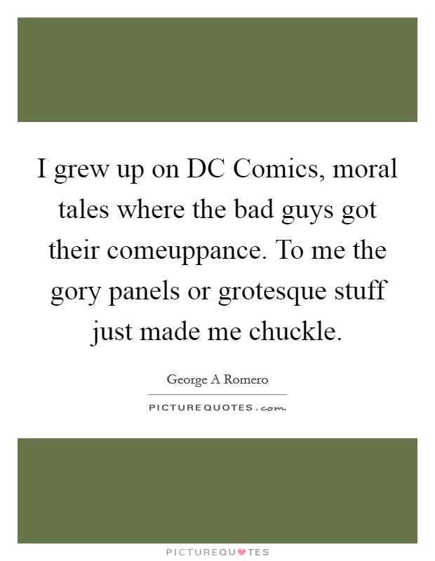 I grew up on DC Comics, moral tales where the bad guys got their comeuppance. To me the gory panels or grotesque stuff just made me chuckle Picture Quote #1