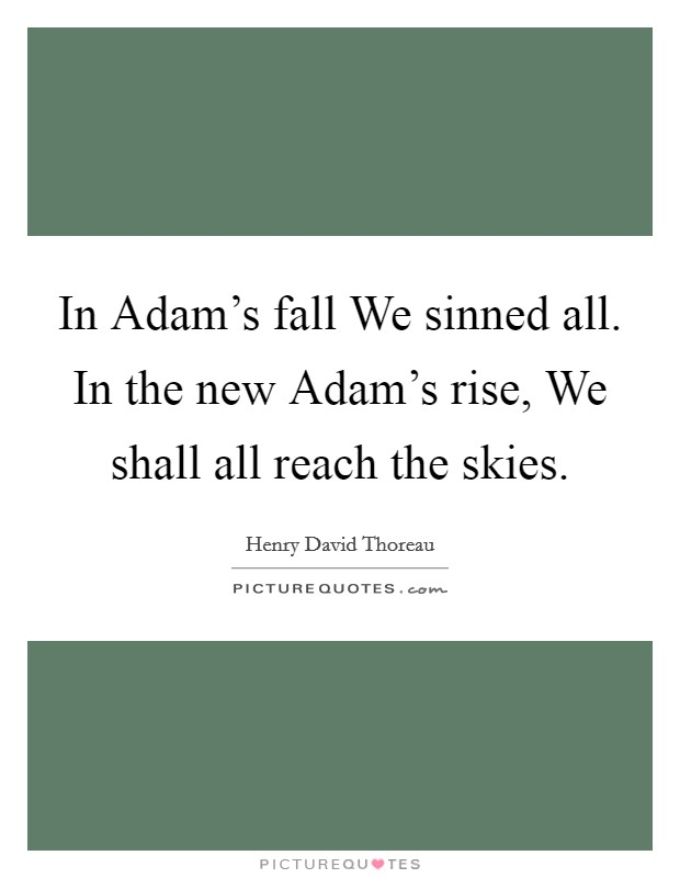 In Adam's fall We sinned all. In the new Adam's rise, We shall all reach the skies Picture Quote #1