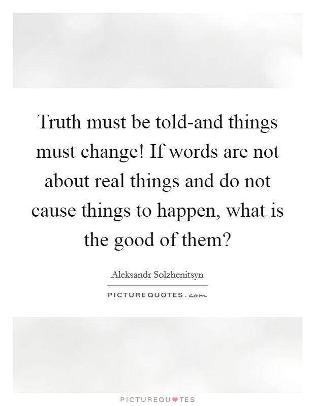 Truth must be told-and things must change! If words are not about real things and do not cause things to happen, what is the good of them? Picture Quote #1