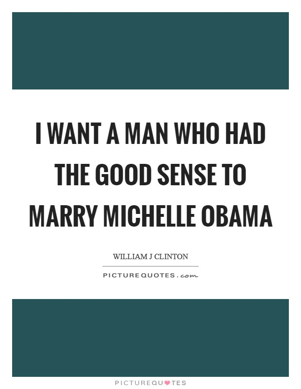 I want a man who had the good sense to marry Michelle Obama Picture Quote #1
