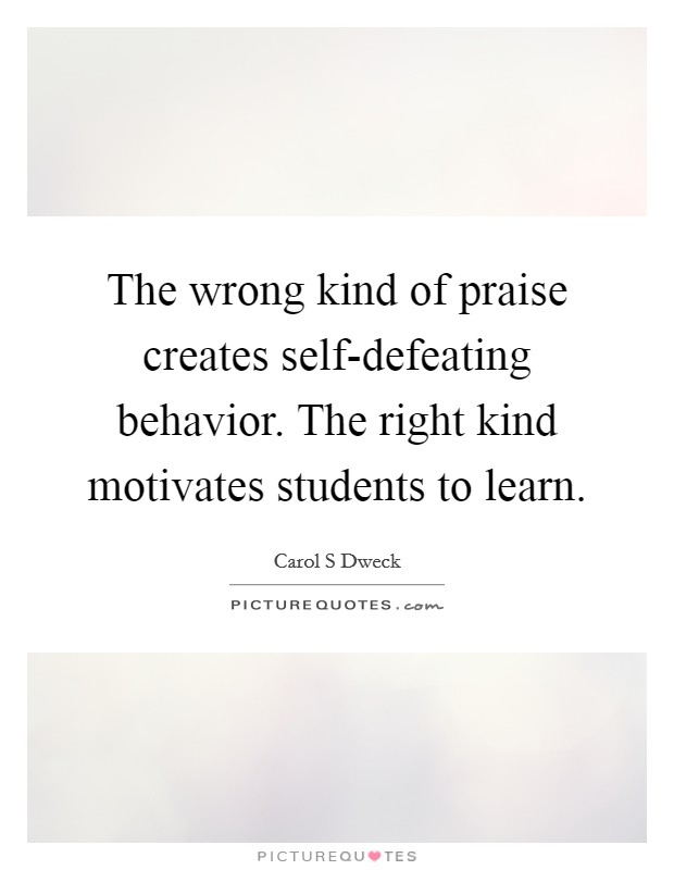 The wrong kind of praise creates self-defeating behavior. The right kind motivates students to learn Picture Quote #1