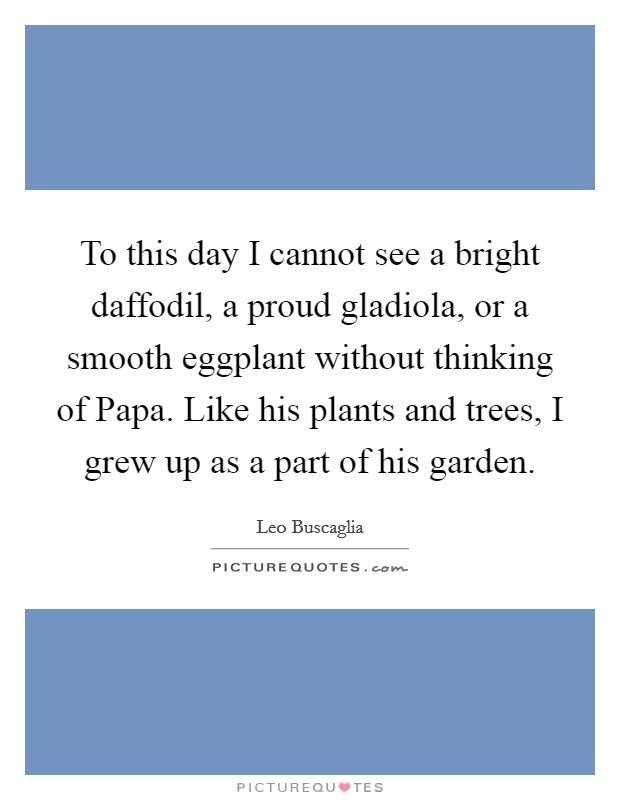 To this day I cannot see a bright daffodil, a proud gladiola, or a smooth eggplant without thinking of Papa. Like his plants and trees, I grew up as a part of his garden Picture Quote #1