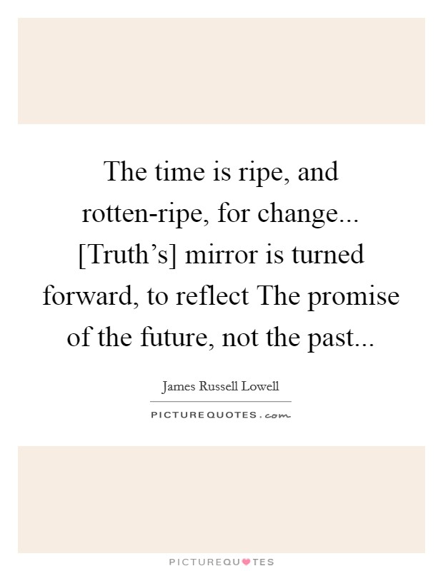 The time is ripe, and rotten-ripe, for change... [Truth's] mirror is turned forward, to reflect The promise of the future, not the past Picture Quote #1