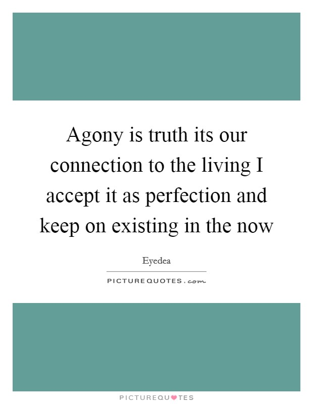 Agony is truth its our connection to the living I accept it as perfection and keep on existing in the now Picture Quote #1