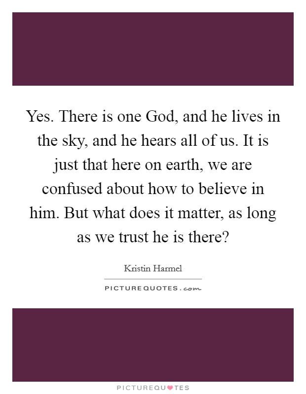 Yes. There is one God, and he lives in the sky, and he hears all of us. It is just that here on earth, we are confused about how to believe in him. But what does it matter, as long as we trust he is there? Picture Quote #1