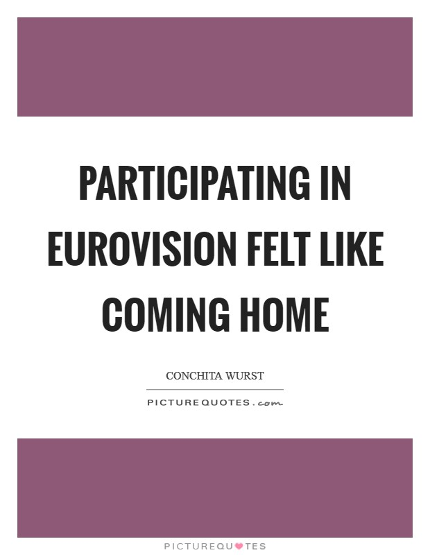 Participating in Eurovision felt like coming home Picture Quote #1