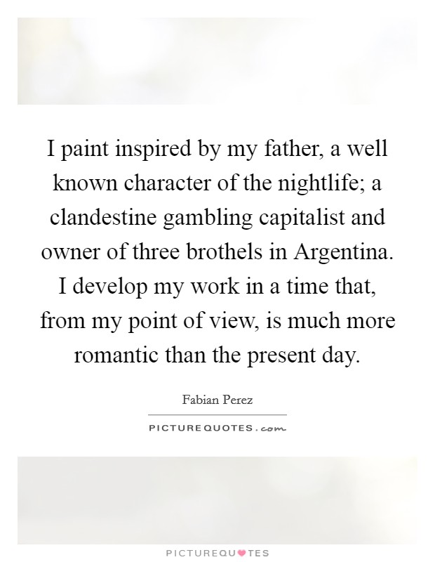 I paint inspired by my father, a well known character of the nightlife; a clandestine gambling capitalist and owner of three brothels in Argentina. I develop my work in a time that, from my point of view, is much more romantic than the present day Picture Quote #1