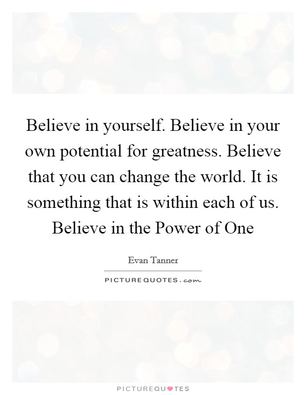 Believe in yourself. Believe in your own potential for greatness. Believe that you can change the world. It is something that is within each of us. Believe in the Power of One Picture Quote #1