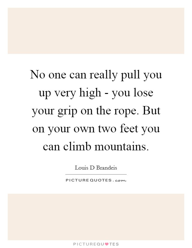 No one can really pull you up very high - you lose your grip on the rope. But on your own two feet you can climb mountains Picture Quote #1