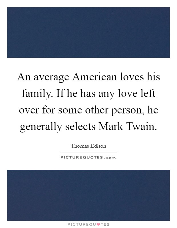 An average American loves his family. If he has any love left over for some other person, he generally selects Mark Twain Picture Quote #1