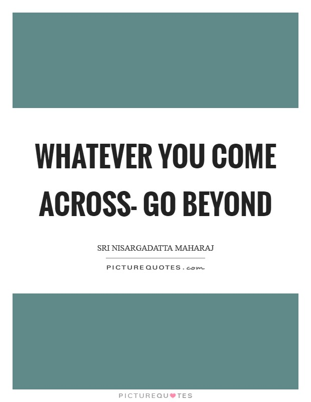 Whatever you come across- go beyond Picture Quote #1