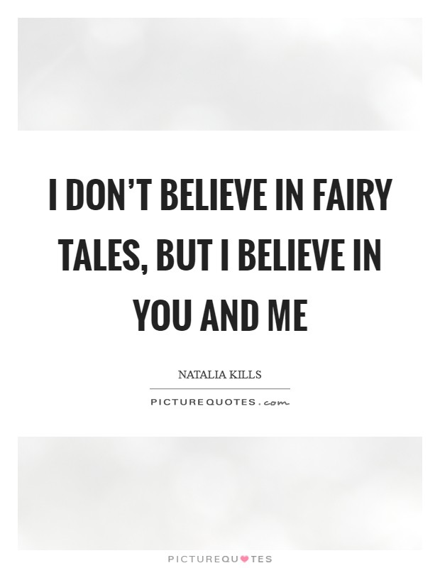 I don't believe in fairy tales, but I believe in you and me Picture Quote #1