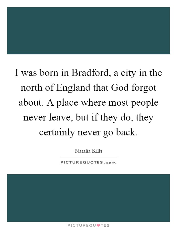I was born in Bradford, a city in the north of England that God forgot about. A place where most people never leave, but if they do, they certainly never go back Picture Quote #1