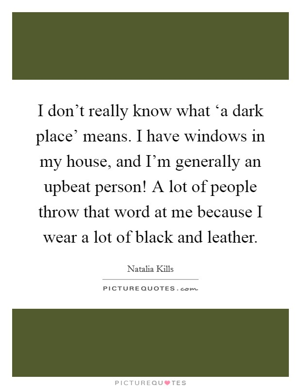 I don't really know what 'a dark place' means. I have windows in my house, and I'm generally an upbeat person! A lot of people throw that word at me because I wear a lot of black and leather Picture Quote #1