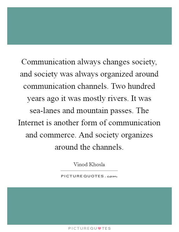 Communication always changes society, and society was always organized around communication channels. Two hundred years ago it was mostly rivers. It was sea-lanes and mountain passes. The Internet is another form of communication and commerce. And society organizes around the channels Picture Quote #1