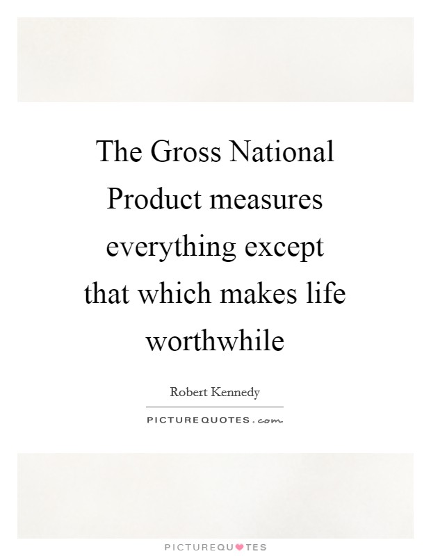 The Gross National Product measures everything except that which makes life worthwhile Picture Quote #1
