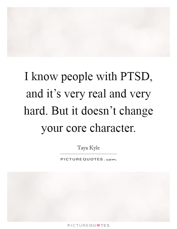 I know people with PTSD, and it's very real and very hard. But it doesn't change your core character Picture Quote #1