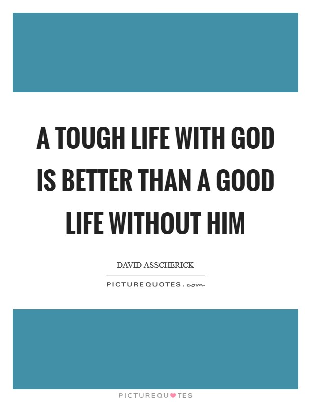 A Tough life with God is better than a good life without Him Picture Quote #1