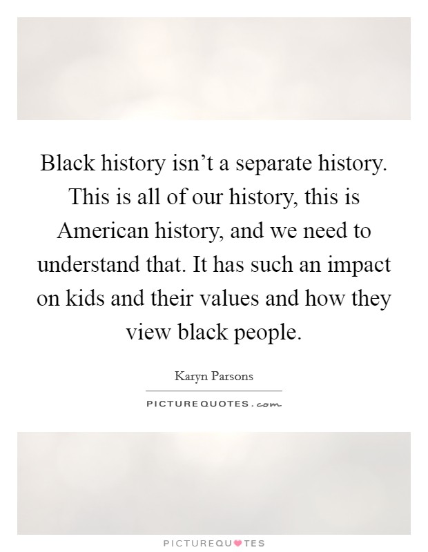 Black history isn't a separate history. This is all of our history, this is American history, and we need to understand that. It has such an impact on kids and their values and how they view black people Picture Quote #1