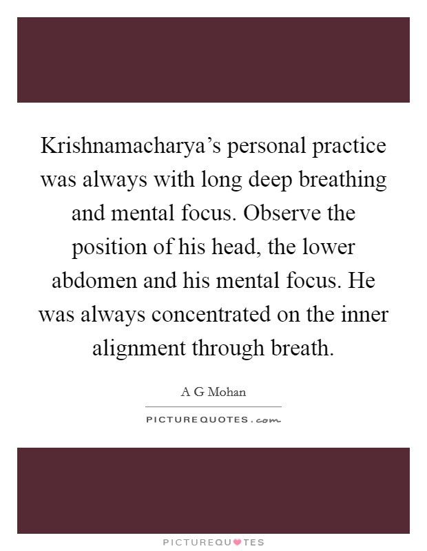 Krishnamacharya's personal practice was always with long deep breathing and mental focus. Observe the position of his head, the lower abdomen and his mental focus. He was always concentrated on the inner alignment through breath Picture Quote #1