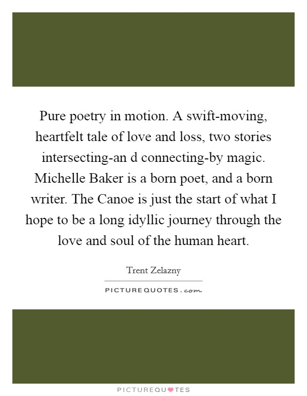 Pure poetry in motion. A swift-moving, heartfelt tale of love and loss, two stories intersecting-an d connecting-by magic. Michelle Baker is a born poet, and a born writer. The Canoe is just the start of what I hope to be a long idyllic journey through the love and soul of the human heart Picture Quote #1