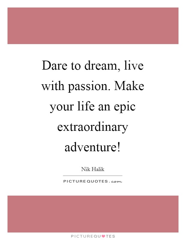 Dare to dream, live with passion. Make your life an epic extraordinary adventure! Picture Quote #1