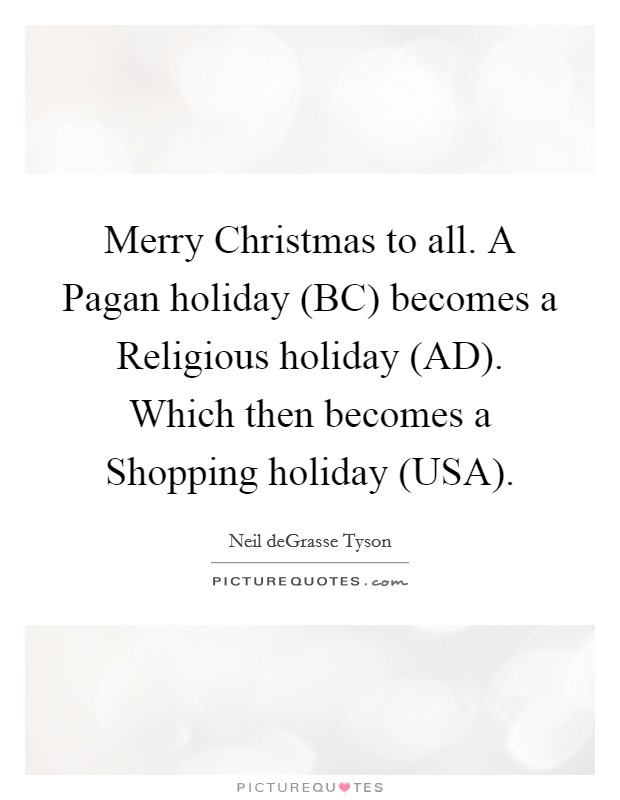 Merry Christmas to all. A Pagan holiday (BC) becomes a Religious holiday (AD). Which then becomes a Shopping holiday (USA) Picture Quote #1