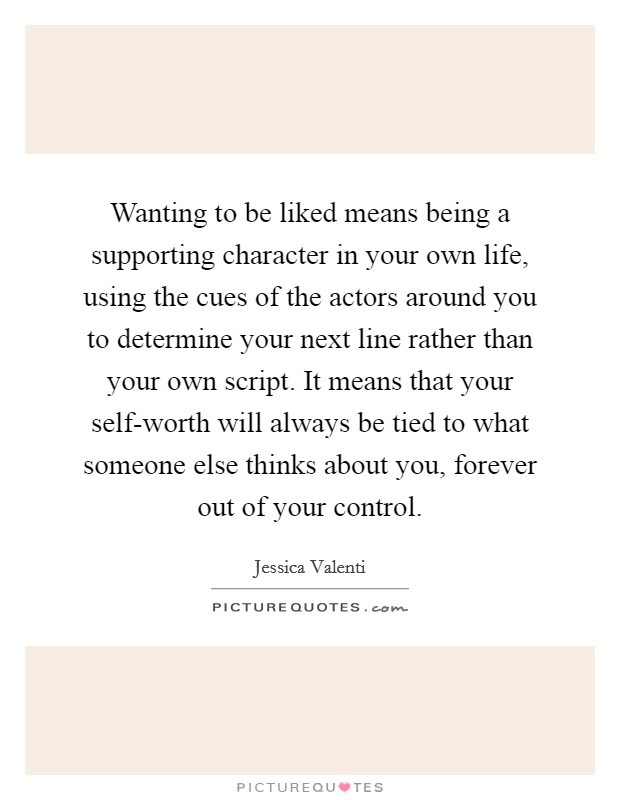 Wanting to be liked means being a supporting character in your own life, using the cues of the actors around you to determine your next line rather than your own script. It means that your self-worth will always be tied to what someone else thinks about you, forever out of your control Picture Quote #1