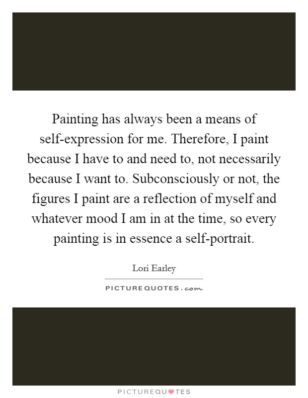 Painting has always been a means of self-expression for me. Therefore, I paint because I have to and need to, not necessarily because I want to. Subconsciously or not, the figures I paint are a reflection of myself and whatever mood I am in at the time, so every painting is in essence a self-portrait Picture Quote #1