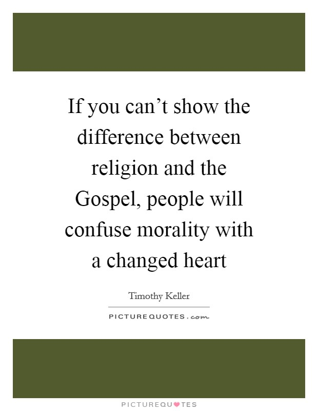 If you can't show the difference between religion and the Gospel, people will confuse morality with a changed heart Picture Quote #1