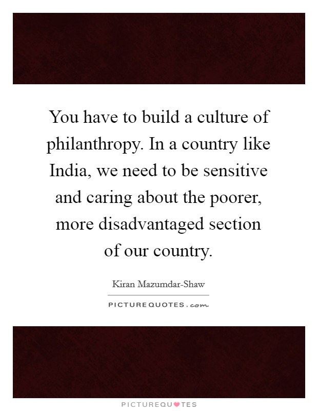 You have to build a culture of philanthropy. In a country like India, we need to be sensitive and caring about the poorer, more disadvantaged section of our country Picture Quote #1