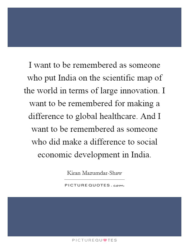 I want to be remembered as someone who put India on the scientific map of the world in terms of large innovation. I want to be remembered for making a difference to global healthcare. And I want to be remembered as someone who did make a difference to social economic development in India Picture Quote #1