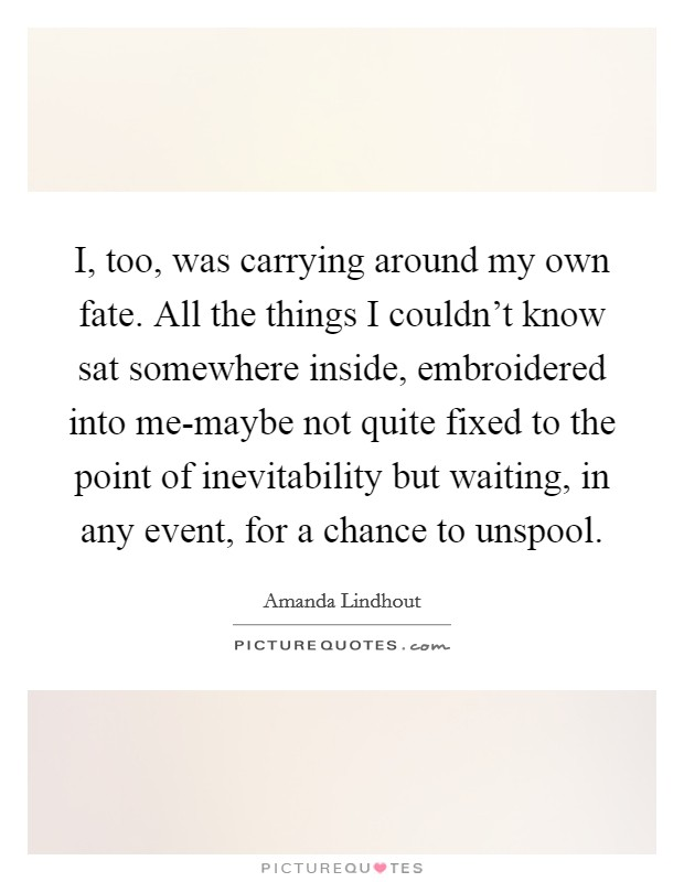 I, too, was carrying around my own fate. All the things I couldn't know sat somewhere inside, embroidered into me-maybe not quite fixed to the point of inevitability but waiting, in any event, for a chance to unspool Picture Quote #1