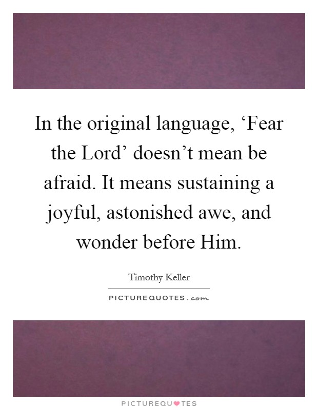 In the original language, 'Fear the Lord' doesn't mean be afraid. It means sustaining a joyful, astonished awe, and wonder before Him Picture Quote #1
