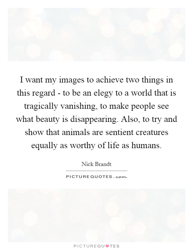 I want my images to achieve two things in this regard - to be an elegy to a world that is tragically vanishing, to make people see what beauty is disappearing. Also, to try and show that animals are sentient creatures equally as worthy of life as humans Picture Quote #1